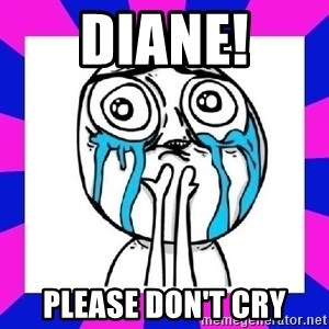 tears of joy dude - Diane! Please don't cry