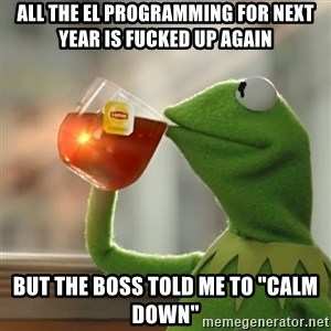 "Kermit The Frog Drinking Tea - All the EL Programming for next year is fucked up again But the Boss told me to ""Calm Down"""
