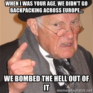 Angry Old Man - when i was your age, we didn't go backpacking across europe... we bombed the hell out of it