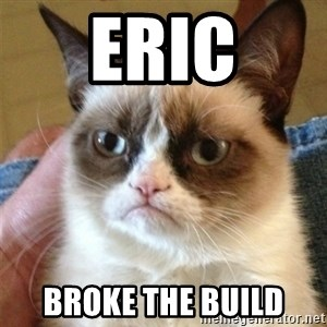 Grumpy Cat  - ERIC BROKE THE BUILD
