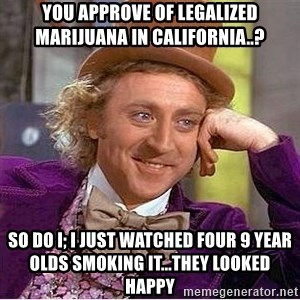 Oh so you're - YOU APPROVE OF LEGALIZED MARIJUANA IN CALIFORNIA..? SO DO I; I JUST WATCHED FOUR 9 YEAR OLDS SMOKING IT...THEY LOOKED HAPPY