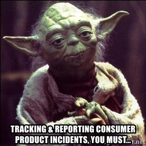 Advice Yoda - Tracking & Reporting consumer product incidents, you must...