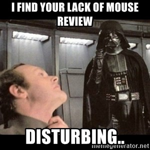 I find your lack of faith disturbing - I find your lack of mouse review Disturbing..