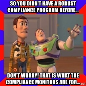 Everywhere - So you didn't have a robust compliance program before... Don't worry! That is what the Compliance Monitors are for...