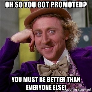 Willy Wonka - Oh so you got promoted? you must be better than everyone else!