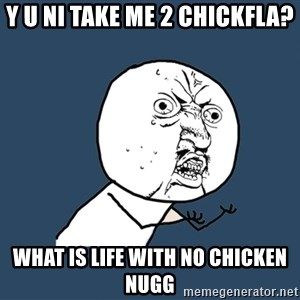 Y U No - Y U NI TAKE ME 2 CHICKFLA? What is life with no chicken nugg