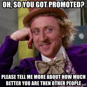 Willy Wonka - Oh, so you got promoted? Please tell me more about how much better you are then other people