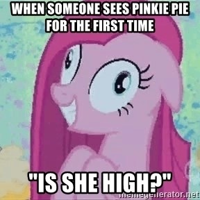 "Crazy Pinkie Pie - when someone sees Pinkie Pie for the first time ""is she high?"""