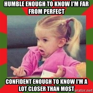 dafuq girl - humble enough to know I'm far from perfect confident enough to know i'm a lot closer than most
