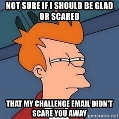 Fry squint - Not sure if I should be glad or scared that my challenge email didn't scare you away
