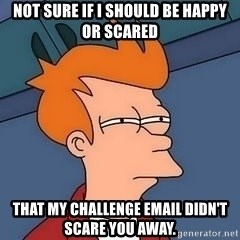 Fry squint - Not sure if I should be happy or scared that my challenge email didn't scare you away.