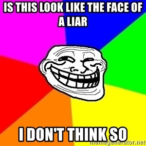 Trollface - is this look like the face of a liar i don't think so