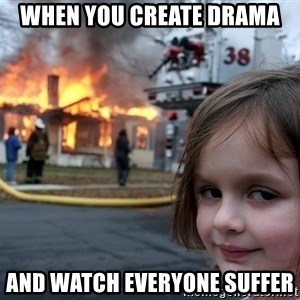 Disaster Girl - When you create drama and watch everyone suffer
