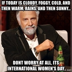 The Most Interesting Man In The World - IF TODAY IS CLOUDY, FOGGY, COLD, AND THEN WARM, RAINS, AND THEN SUNNY... DONT WORRY AT ALL, ITS INTERNATIONAL WOMEN'S DAY