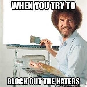 Bob Ross - when you try to block out the haters