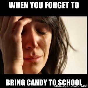 First World Problems - When you forget to  Bring candy to school