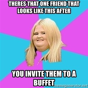 Obese Chick - theres that one friend that looks like this after you invite them to a buffet