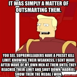 Zapp Brannigan - It was simply a matter of outsmarting them.   You see, SupremeLeaders have a preset kill limit. Knowing their weakness, I sent wave after wave of my own men at them until they reached their limit and shut down. Hadriel, show them the medal I won.