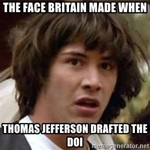 Conspiracy Keanu - The face britain made when thomas jefferson drafted the DOI