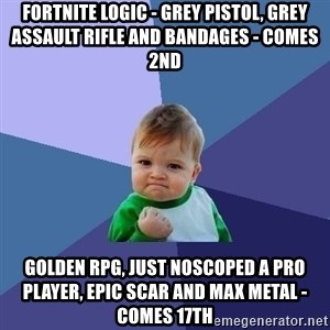 Success Kid - Fortnite logic - Grey pistol, grey assault rifle and bandages - Comes 2nd Golden rpg, just noscoped a pro player, epic scar and max metal - Comes 17th