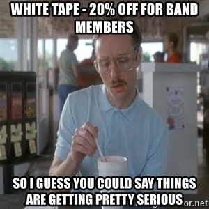 so i guess you could say things are getting pretty serious - white tape - 20% off for band members so i guess you could say things are getting pretty serious