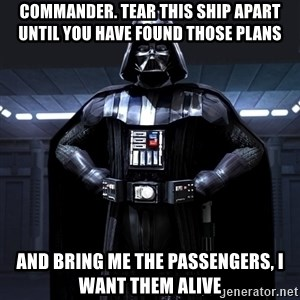 Darth Vader - Commander. tear this ship apart until you have found those plans and bring me the passengers, I want them alive
