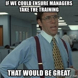 That'd be great guy - IF WE COULD ENSURE MANAGERS TAKE THE TRAINING tHAT WOULD BE GREAT