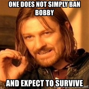 One Does Not Simply - One does not simply ban bobby and expect to survive