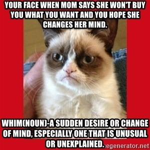 No cat - your face when mom says she won't buy you what you want and you hope she changes her mind. whim(noun)-a sudden desire or change of mind, especially one that is unusual or unexplained.
