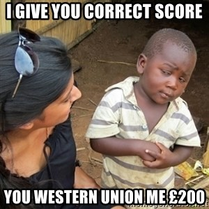 Skeptical 3rd World Kid - I give you correct score You western union me £200