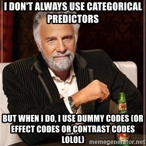 The Most Interesting Man In The World - i don't always use categorical predictors  but when i do, i use dummy codes (or effect codes or contrast codes lolol)