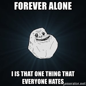 Forever Alone - FOREVER ALONE I IS THAT ONE THING THAT EVERYONE HATES