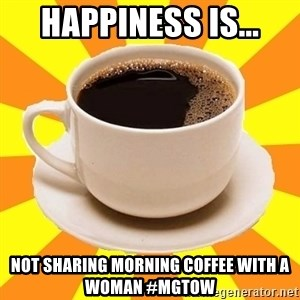 Cup of coffee - Happiness is... not sharing morning coffee with a woman #MGTOW