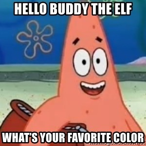 Happily Oblivious Patrick - Hello buddy the elf What's your favorite color