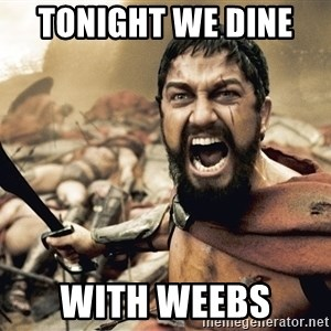 Spartan300 - Tonight We dine   with Weebs