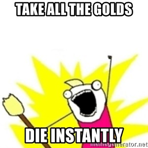 x all the y - take all the golds die instantly