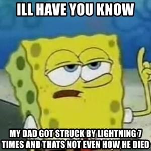 Tough Spongebob - Ill have you know  my dad got struck by lightning 7 times and thats not even how he died