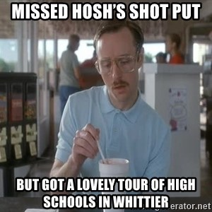 Things are getting pretty Serious (Napoleon Dynamite) - Missed Hosh's shot put But got a lovely tour of high schools in Whittier
