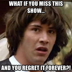 Conspiracy Keanu - What if you miss this show... AND YOU REGRET IT FOREVER?!