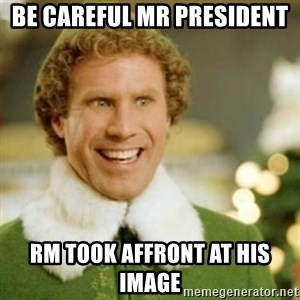 Buddy the Elf - Be careful mr president  RM took affront at his image