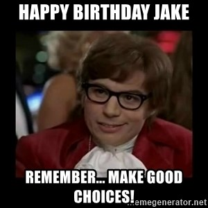 Dangerously Austin Powers - Happy Birthday Jake Remember... Make Good Choices!