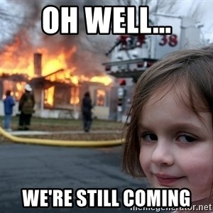 Disaster Girl - Oh well... We're still coming