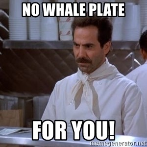 soup nazi - NO WHALE PLATE FOR YOU!