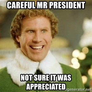 Buddy the Elf - Careful Mr President Not sure it was appreciated