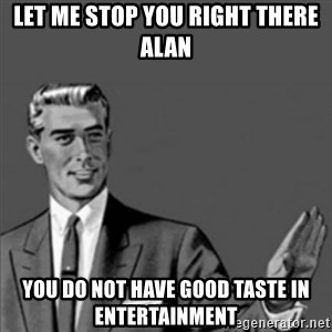 Correction Guy - Let me stop you right there Alan You do not have good taste in entertainment