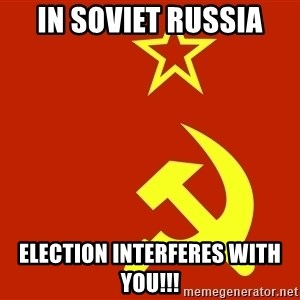 In Soviet Russia - IN SOVIET RUSSIA ELECTION INTERFERES WITH YOU!!!