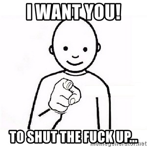 GUESS WHO YOU - I WANT YOU! TO SHUT THE FUCK UP...