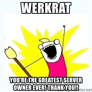 All the things - Werkrat You're the greatest server owner ever! Thank you!!