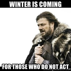 Winter is Coming - Winter is Coming For those who do not ACT