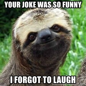 Sarcastic Sloth - your joke was so funny i forgot to laugh